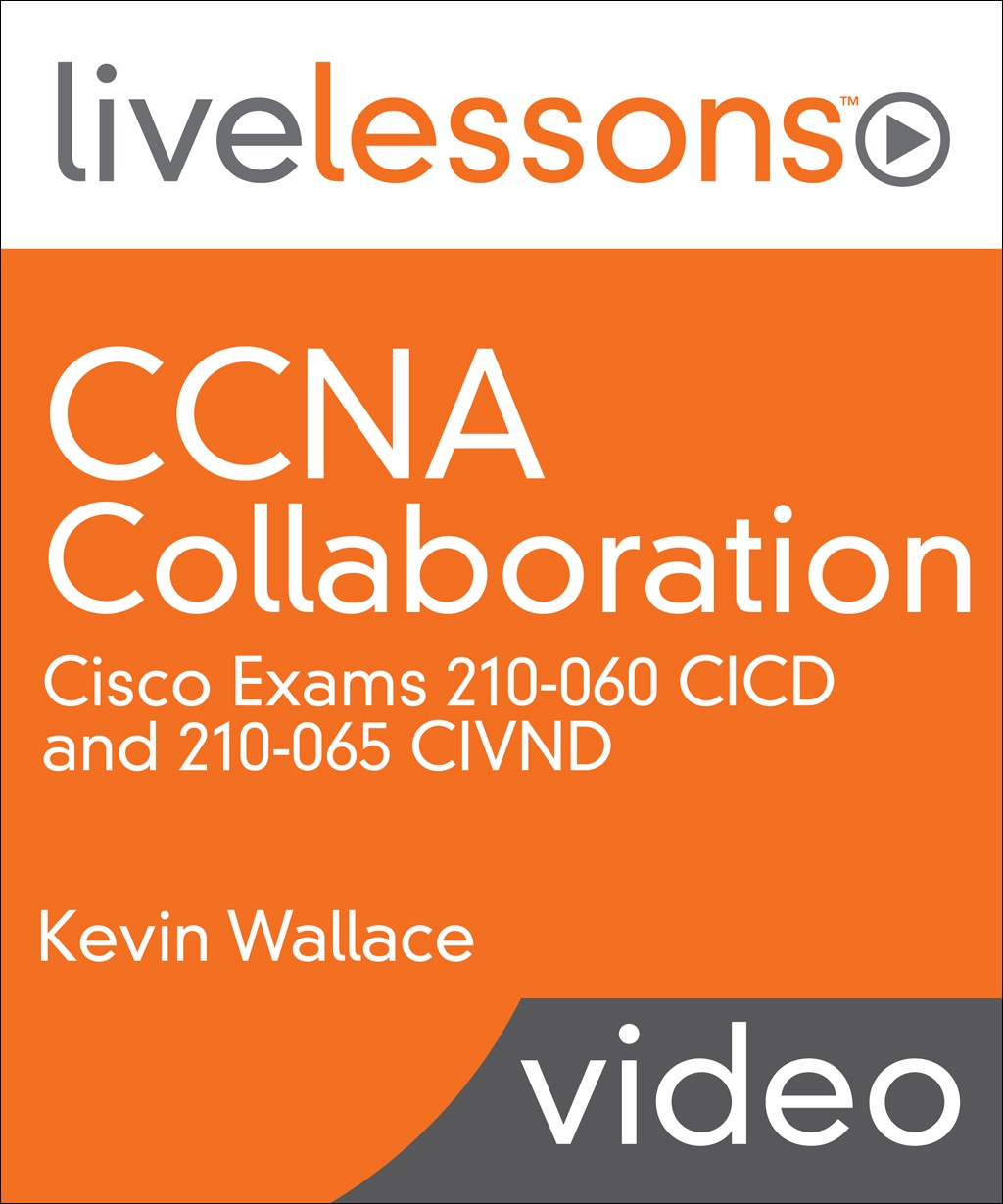 CCNA Collaboration LiveLessons: Cisco Exams 210-060 CICD and 210-065 CIVND