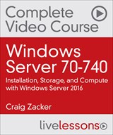 Windows Server 70-740: Installation, Storage, and Compute with Windows Server 2016 Complete Video Course and Practice Test